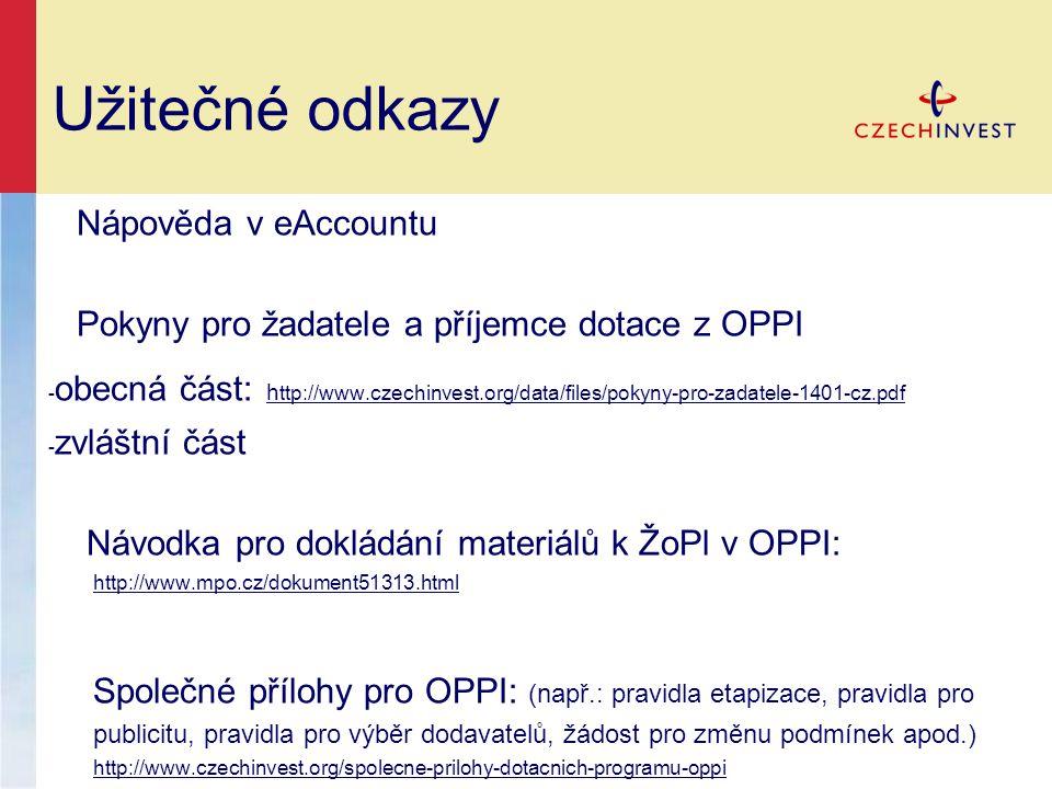 Užitečné odkazy Nápověda v eAccountu Pokyny pro žadatele a příjemce dotace z OPPI - obecná část: h ttp://www.czechinvest.org/data/files/pokyny-pro-zadatele-1401-cz.pdf h ttp://www.czechinvest.org/data/files/pokyny-pro-zadatele-1401-cz.pdf - zvláštní část Návodka pro dokládání materiálů k ŽoPl v OPPI: http://www.mpo.cz/dokument51313.html Společné přílohy pro OPPI: (např.: pravidla etapizace, pravidla pro publicitu, pravidla pro výběr dodavatelů, žádost pro změnu podmínek apod.) http://www.czechinvest.org/spolecne-prilohy-dotacnich-programu-oppi http://www.czechinvest.org/spolecne-prilohy-dotacnich-programu-oppi