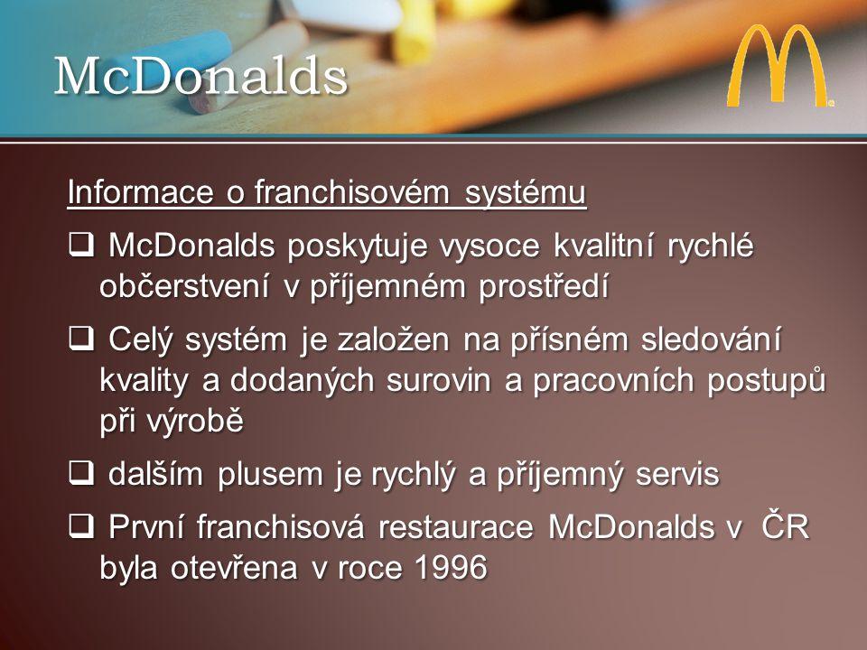 McDonalds Informace o franchisovém systému  McDonalds poskytuje vysoce kvalitní rychlé občerstvení v příjemném prostředí  Celý systém je založen na přísném sledování kvality a dodaných surovin a pracovních postupů při výrobě  dalším plusem je rychlý a příjemný servis  První franchisová restaurace McDonalds v ČR byla otevřena v roce 1996