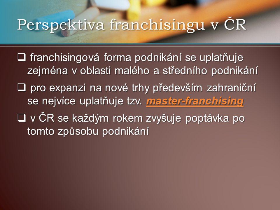 Perspektiva franchisingu v ČR  franchisingová forma podnikání se uplatňuje zejména v oblasti malého a středního podnikání  pro expanzi na nové trhy především zahraniční se nejvíce uplatňuje tzv.