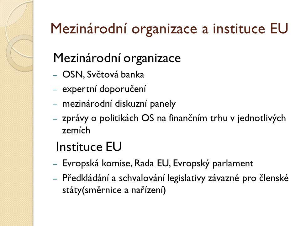 Mezinárodní organizace a instituce EU Mezinárodní organizace – OSN, Světová banka – expertní doporučení – mezinárodní diskuzní panely – zprávy o politikách OS na finančním trhu v jednotlivých zemích Instituce EU – Evropská komise, Rada EU, Evropský parlament – Předkládání a schvalování legislativy závazné pro členské státy(směrnice a nařízení)