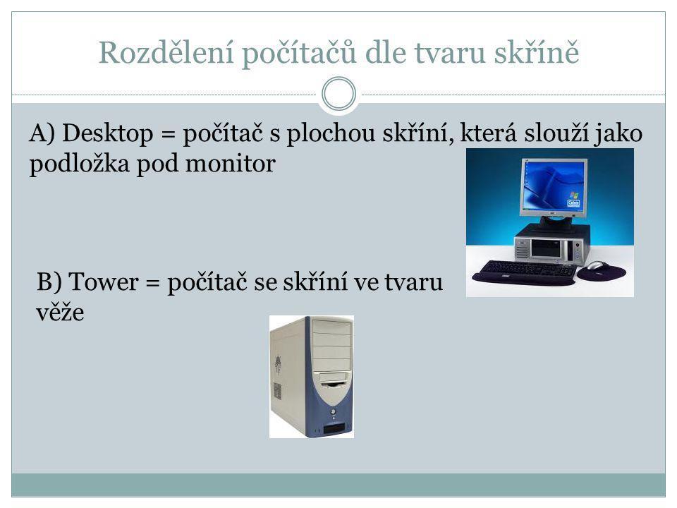 Rozdělení počítačů dle tvaru skříně A) Desktop = počítač s plochou skříní, která slouží jako podložka pod monitor B) Tower = počítač se skříní ve tvaru věže