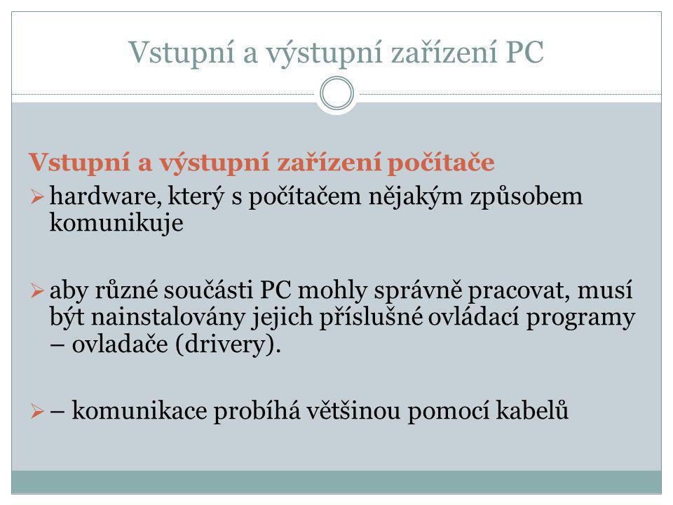 Vstupní a výstupní zařízení PC Vstupní a výstupní zařízení počítače  hardware, který s počítačem nějakým způsobem komunikuje  aby různé součásti PC mohly správně pracovat, musí být nainstalovány jejich příslušné ovládací programy – ovladače (drivery).