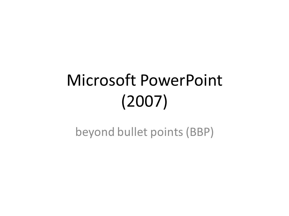 Microsoft PowerPoint (2007) beyond bullet points (BBP)