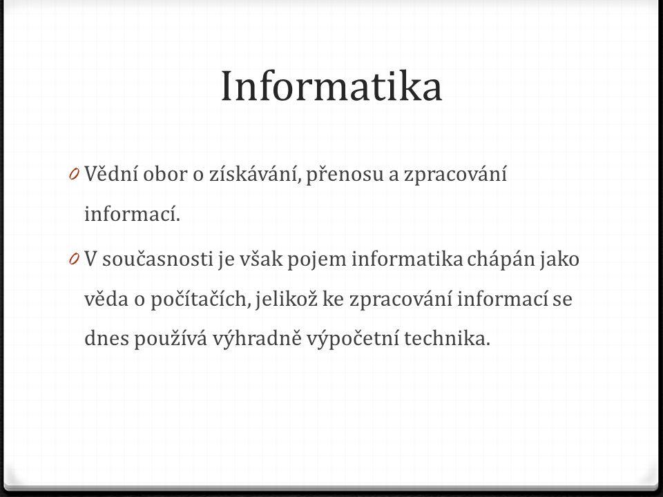 Informatika 0 Vědní obor o získávání, přenosu a zpracování informací. 0 V současnosti je však pojem informatika chápán jako věda o počítačích, jelikož