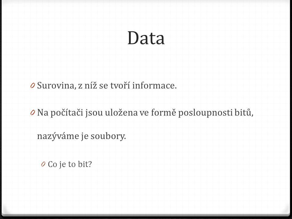 Data 0 Surovina, z níž se tvoří informace. 0 Na počítači jsou uložena ve formě posloupnosti bitů, nazýváme je soubory. 0 Co je to bit?