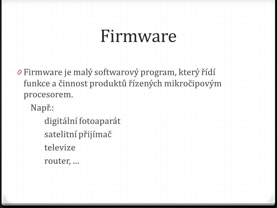 Firmware 0 Firmware je malý softwarový program, který řídí funkce a činnost produktů řízených mikročipovým procesorem. Např.: digitální fotoaparát sat