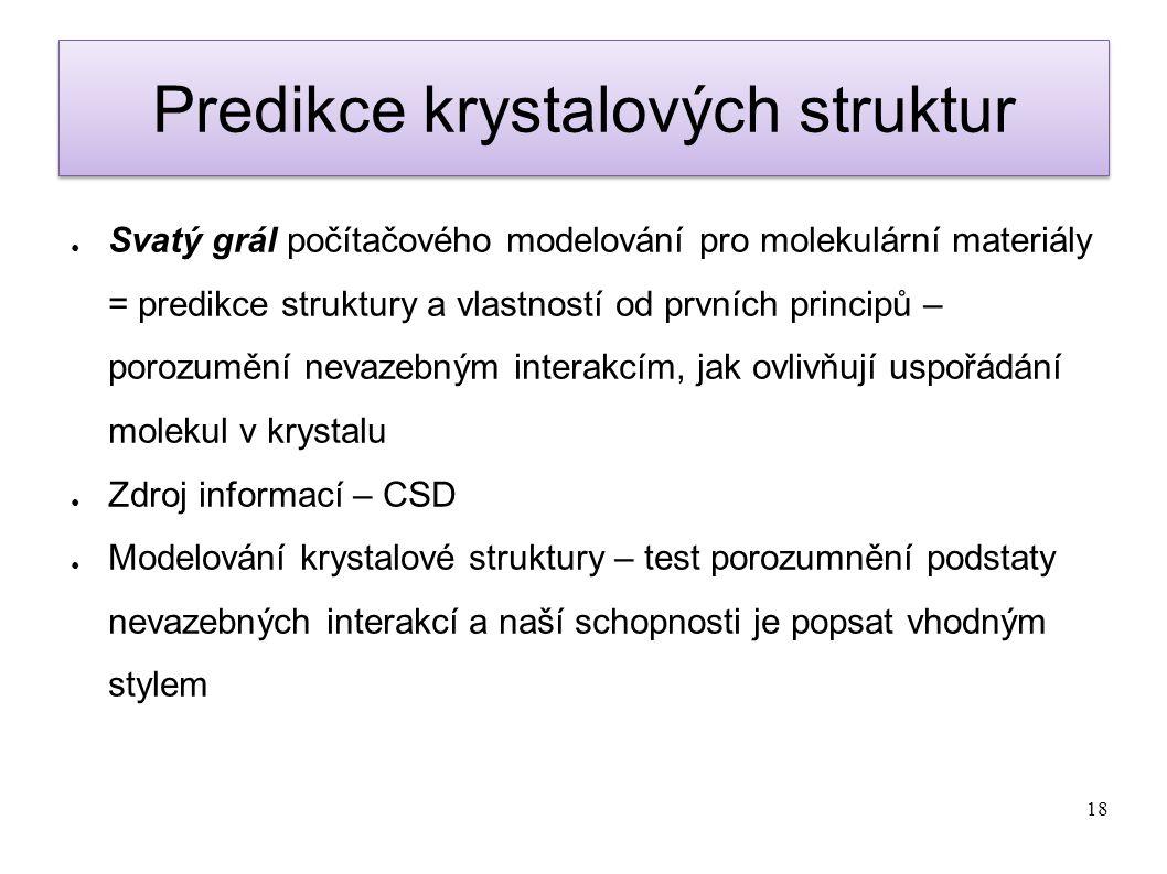 18 Predikce krystalových struktur ● Svatý grál počítačového modelování pro molekulární materiály = predikce struktury a vlastností od prvních principů