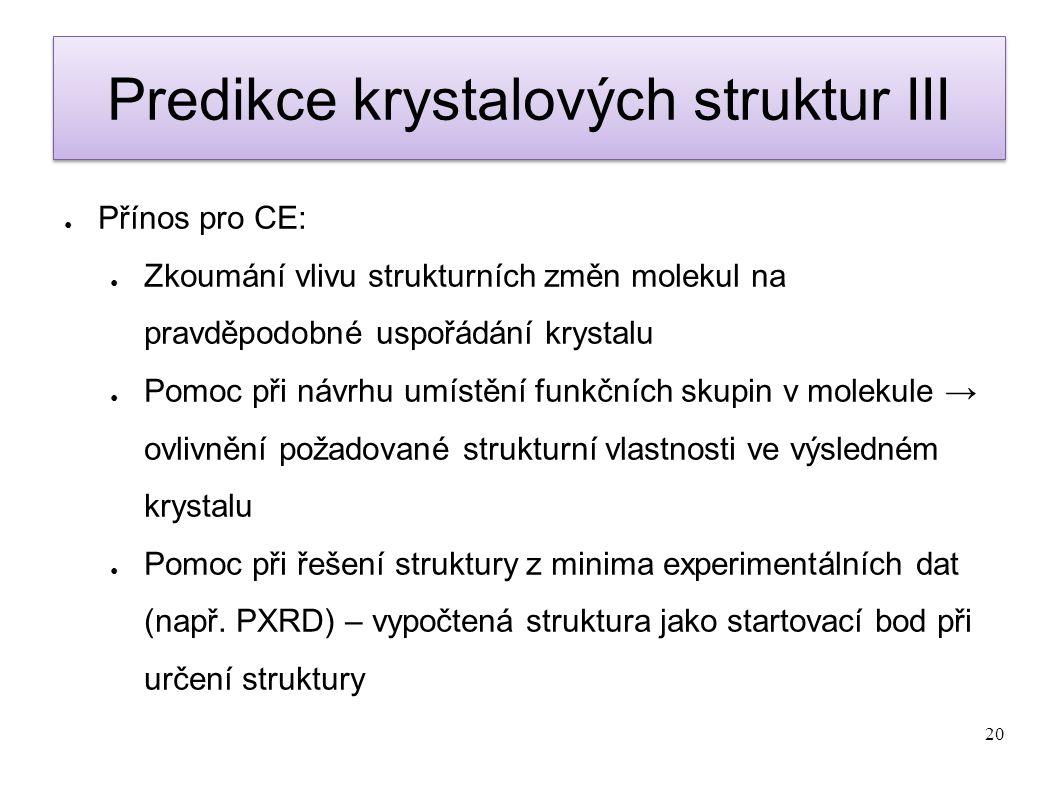 20 Predikce krystalových struktur III ● Přínos pro CE: ● Zkoumání vlivu strukturních změn molekul na pravděpodobné uspořádání krystalu ● Pomoc při náv