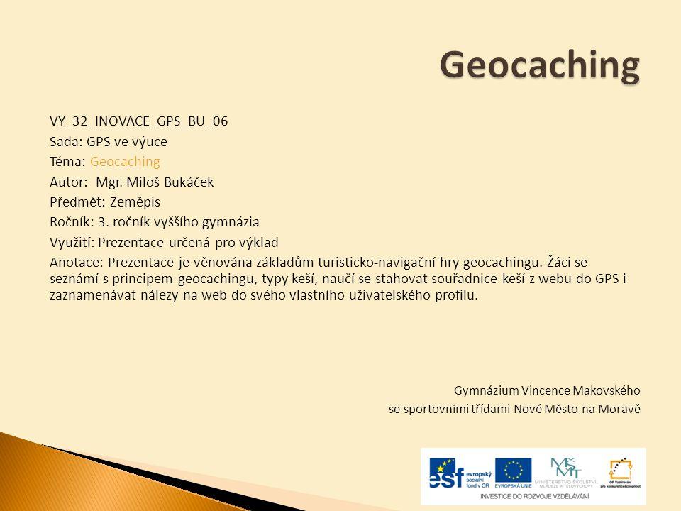 VY_32_INOVACE_GPS_BU_06 Sada: GPS ve výuce Téma: Geocaching Autor: Mgr. Miloš Bukáček Předmět: Zeměpis Ročník: 3. ročník vyššího gymnázia Využití: Pre