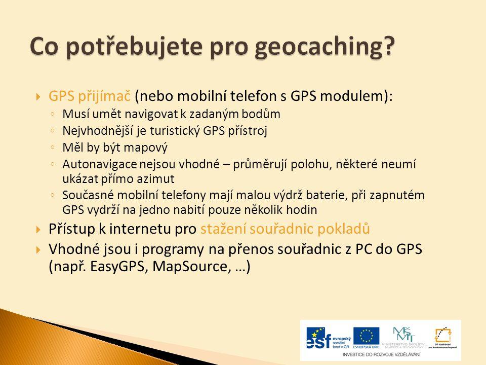  GPS přijímač (nebo mobilní telefon s GPS modulem): ◦ Musí umět navigovat k zadaným bodům ◦ Nejvhodnější je turistický GPS přístroj ◦ Měl by být mapo