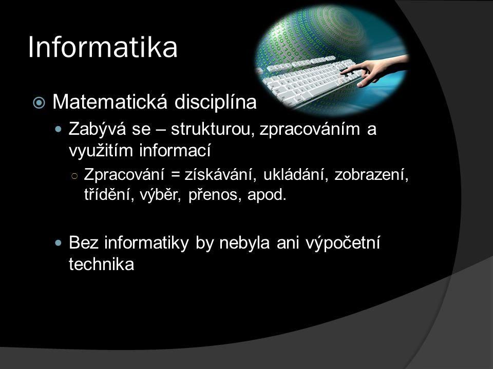 Informatika  Matematická disciplína Zabývá se – strukturou, zpracováním a využitím informací ○ Zpracování = získávání, ukládání, zobrazení, třídění, výběr, přenos, apod.