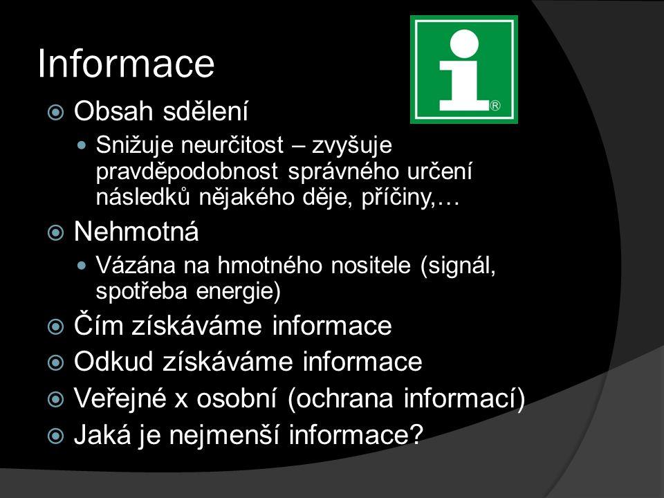 Informace  Obsah sdělení Snižuje neurčitost – zvyšuje pravděpodobnost správného určení následků nějakého děje, příčiny,…  Nehmotná Vázána na hmotného nositele (signál, spotřeba energie)  Čím získáváme informace  Odkud získáváme informace  Veřejné x osobní (ochrana informací)  Jaká je nejmenší informace