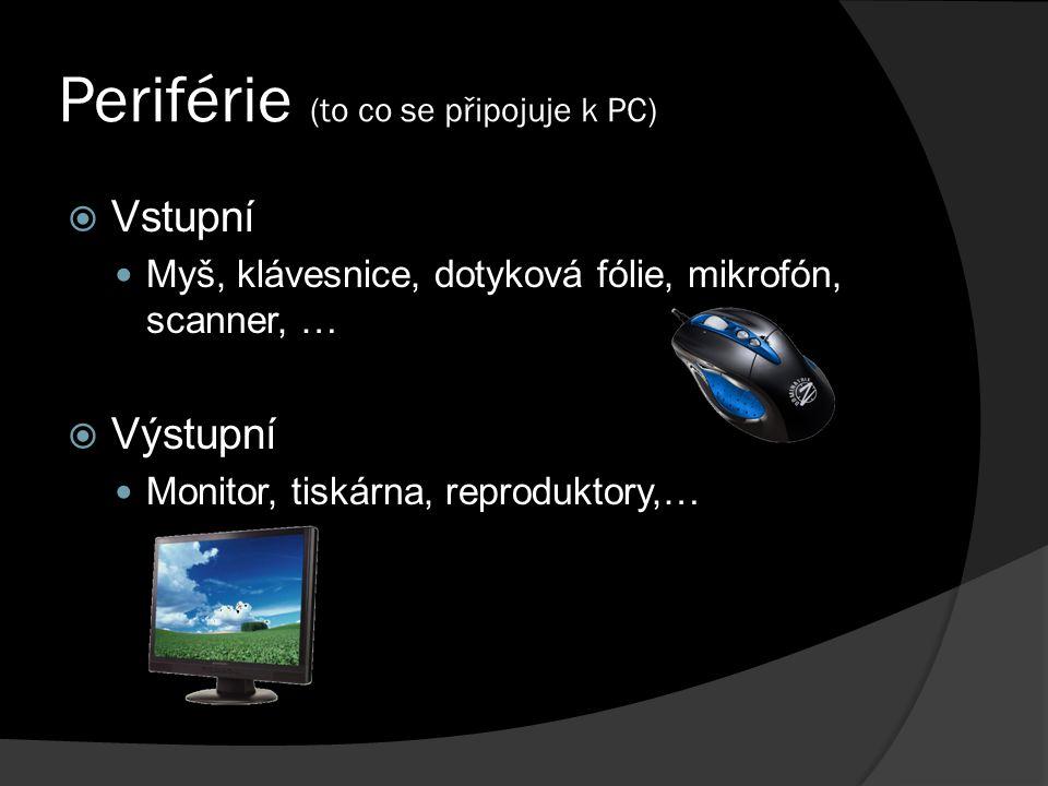 Periférie (to co se připojuje k PC)  Vstupní Myš, klávesnice, dotyková fólie, mikrofón, scanner, …  Výstupní Monitor, tiskárna, reproduktory,…