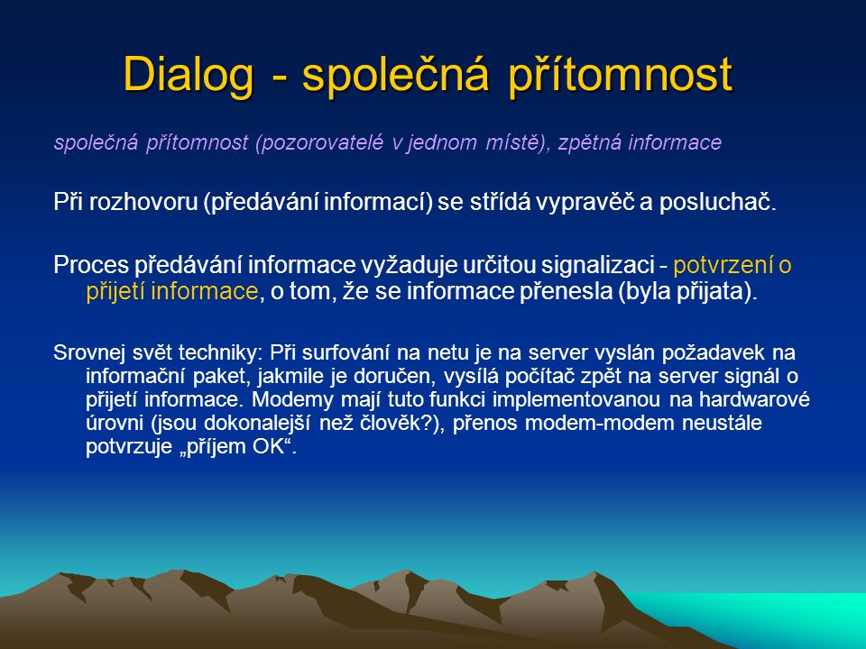Dialog - společná přítomnost společná přítomnost (pozorovatelé v jednom místě), zpětná informace Při rozhovoru (předávání informací) se střídá vypravěč a posluchač.