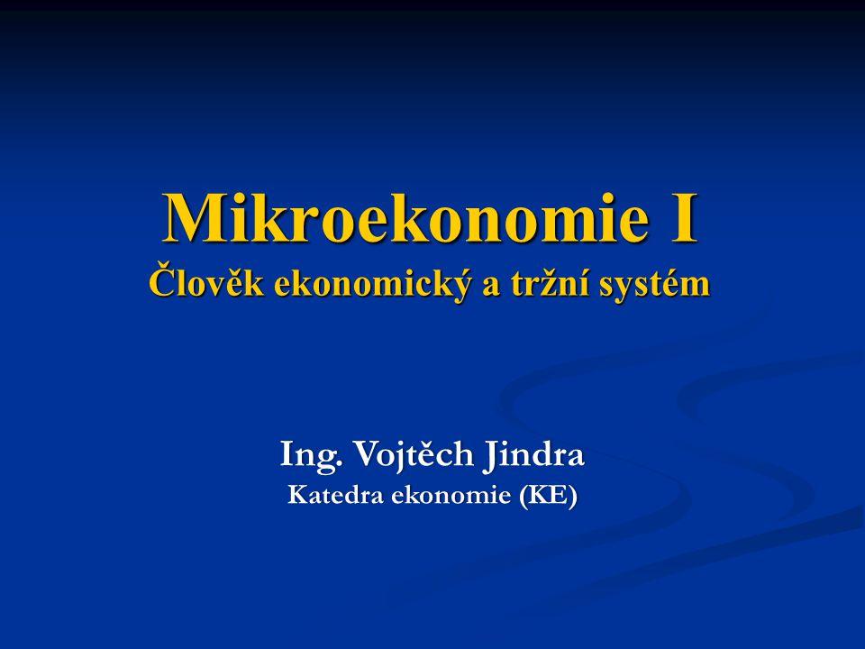 Mikroekonomie I Člověk ekonomický a tržní systém Ing. Vojtěch JindraIng. Vojtěch Jindra Katedra ekonomie (KE)Katedra ekonomie (KE)