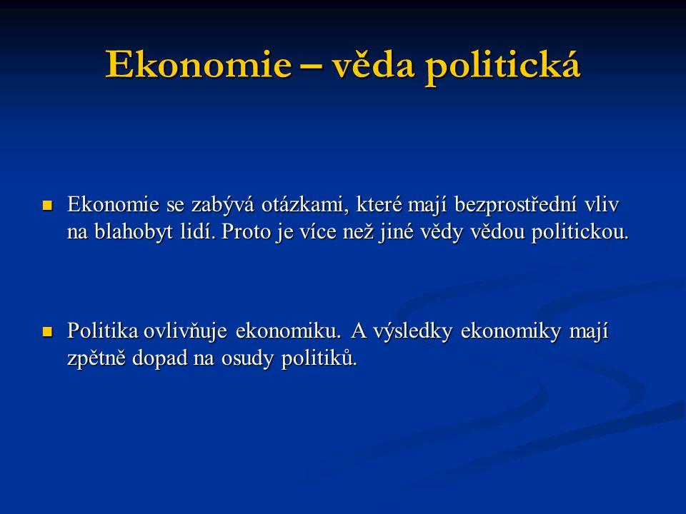 Ekonomie – věda politická Ekonomie se zabývá otázkami, které mají bezprostřední vliv na blahobyt lidí. Proto je více než jiné vědy vědou politickou. E