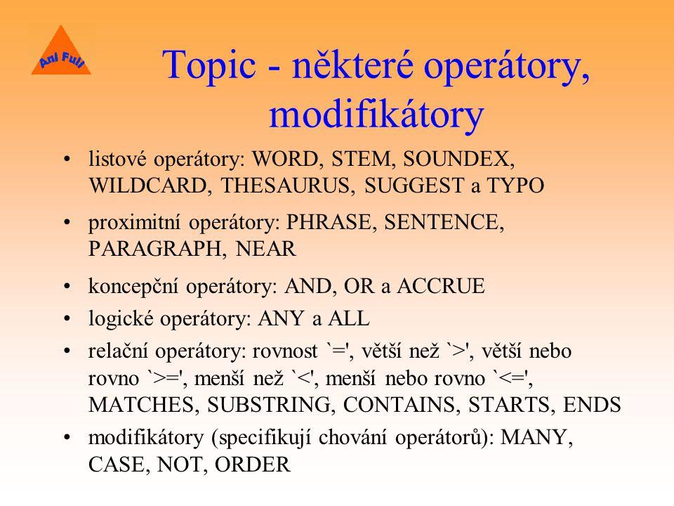 Topic - některé operátory, modifikátory listové operátory: WORD, STEM, SOUNDEX, WILDCARD, THESAURUS, SUGGEST a TYPO proximitní operátory: PHRASE, SENTENCE, PARAGRAPH, NEAR koncepční operátory: AND, OR a ACCRUE logické operátory: ANY a ALL relační operátory: rovnost `= , větší než `> , větší nebo rovno `>= , menší než `< , menší nebo rovno `<= , MATCHES, SUBSTRING, CONTAINS, STARTS, ENDS modifikátory (specifikují chování operátorů): MANY, CASE, NOT, ORDER