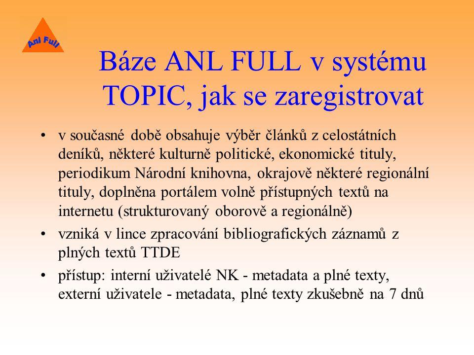 Báze ANL FULL v systému TOPIC, jak se zaregistrovat v současné době obsahuje výběr článků z celostátních deníků, některé kulturně politické, ekonomické tituly, periodikum Národní knihovna, okrajově některé regionální tituly, doplněna portálem volně přístupných textů na internetu (strukturovaný oborově a regionálně) vzniká v lince zpracování bibliografických záznamů z plných textů TTDE přístup: interní uživatelé NK - metadata a plné texty, externí uživatele - metadata, plné texty zkušebně na 7 dnů