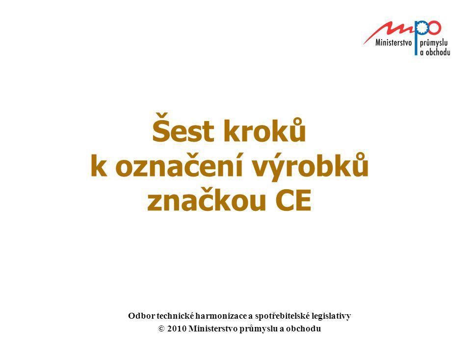 Šest kroků k označení výrobků značkou CE Odbor technické harmonizace a spotřebitelské legislativy © 2010 Ministerstvo průmyslu a obchodu