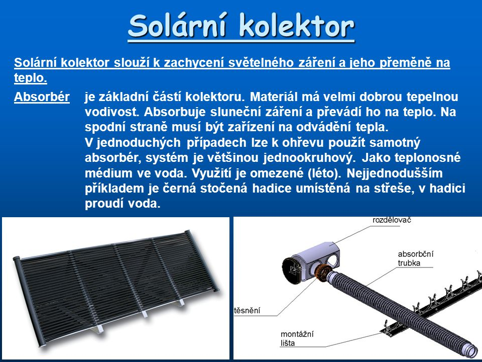 Solární kolektor Solární kolektor slouží k zachycení světelného záření a jeho přeměně na teplo. Absorbérje základní částí kolektoru. Materiál má velmi