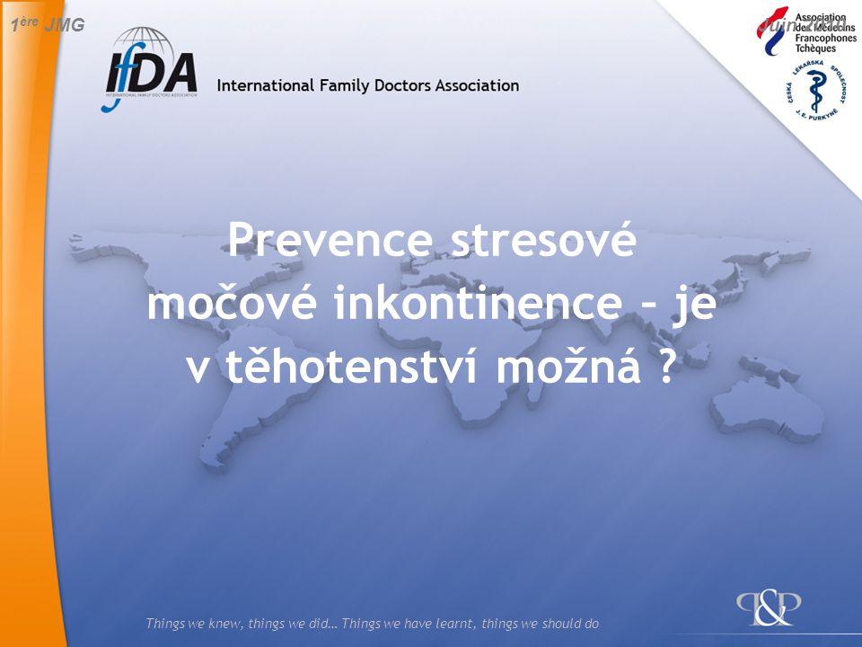 Things we knew, things we did… Things we have learnt, things we should do Prevence stresové močové inkontinence – je v těhotenství možná ? 1 ère JMG J