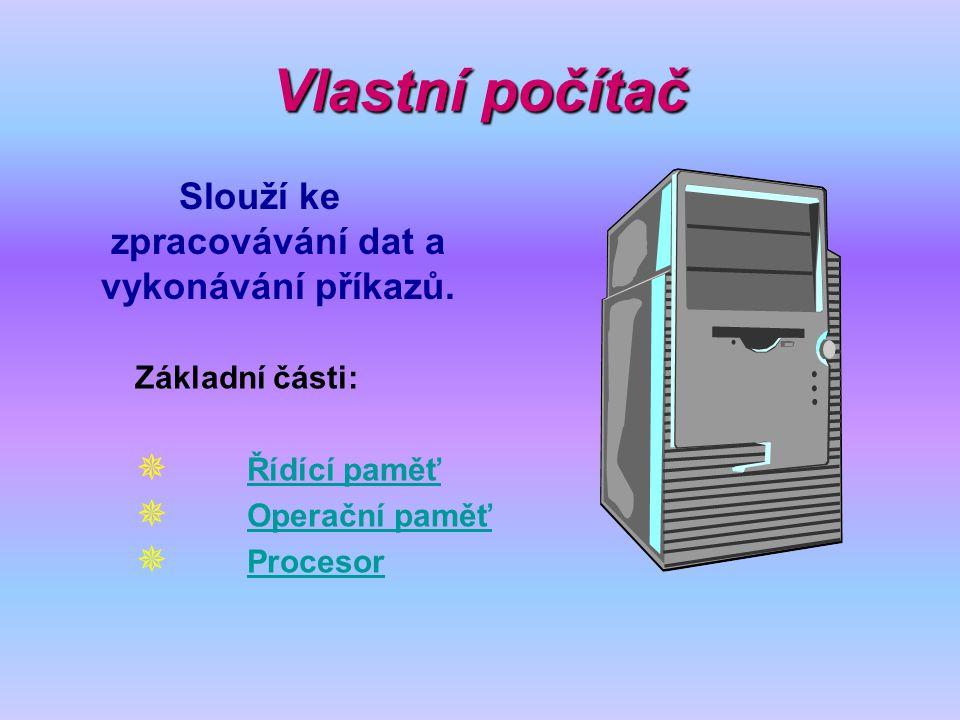 Vlastní počítač Slouží ke zpracovávání dat a vykonávání příkazů. Základní části:  Řídící paměť Řídící paměť  Operační paměť Operační paměť  Proceso