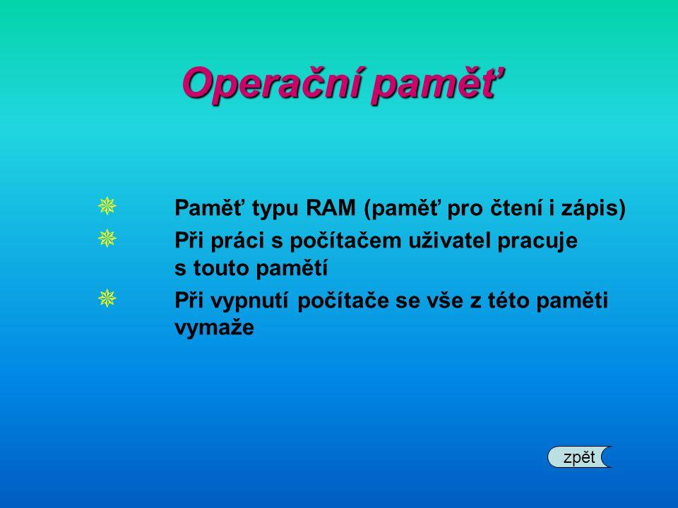 Operační paměť  Paměť typu RAM (paměť pro čtení i zápis)  Při práci s počítačem uživatel pracuje s touto pamětí  Při vypnutí počítače se vše z této