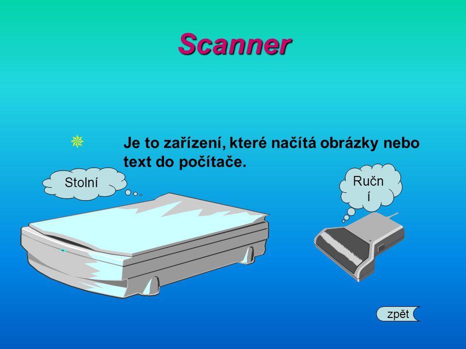 Scanner  Je to zařízení, které načítá obrázky nebo text do počítače. Stolní Ručn í zpět