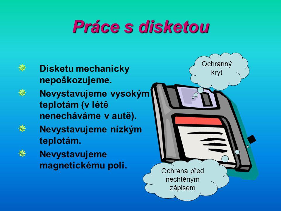 Práce s disketou  Disketu mechanicky nepoškozujeme.  Nevystavujeme vysokým teplotám (v létě nenecháváme v autě).  Nevystavujeme nízkým teplotám. 