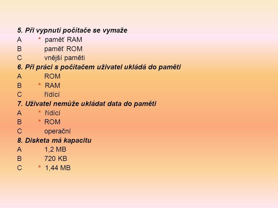 5. Při vypnutí počítače se vymaže A * paměť RAM Bpaměť ROM Cvnější paměti 6. Při práci s počítačem uživatel ukládá do paměti AROM B * RAM Cřídící 7. U