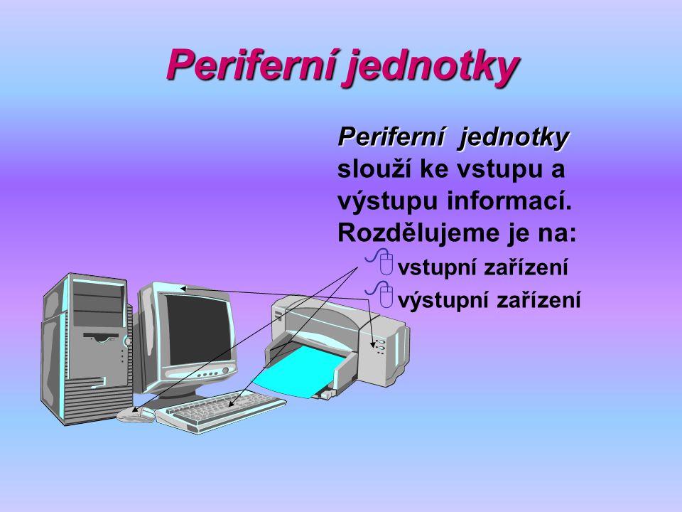 Periferní jednotky Periferní jednotky Periferní jednotky slouží ke vstupu a výstupu informací. Rozdělujeme je na:  vstupní zařízení  výstupní zaříze