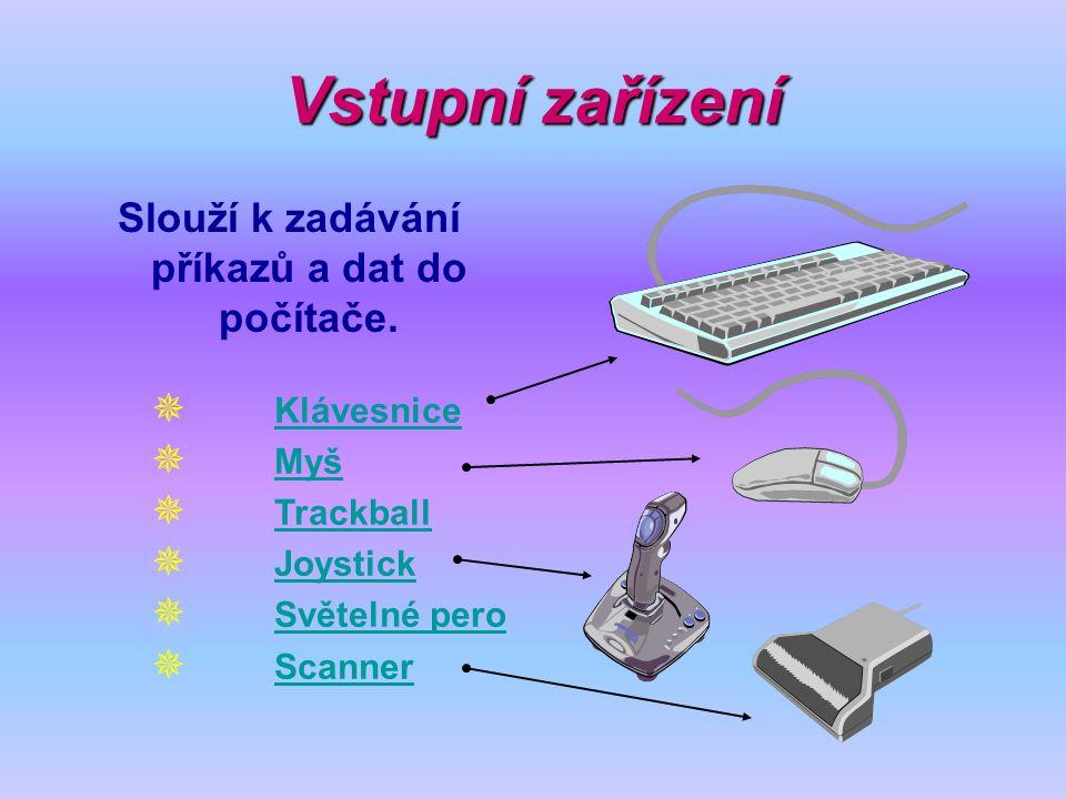 Vstupní zařízení Slouží k zadávání příkazů a dat do počítače.  Klávesnice Klávesnice  Myš Myš  Trackball Trackball  Joystick Joystick  Světelné p