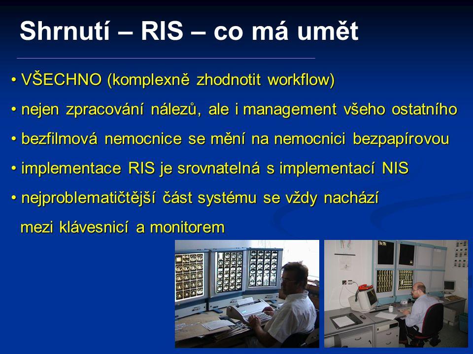 VŠECHNO (komplexně zhodnotit workflow) VŠECHNO (komplexně zhodnotit workflow) nejen zpracování nálezů, ale i management všeho ostatního nejen zpracování nálezů, ale i management všeho ostatního bezfilmová nemocnice se mění na nemocnici bezpapírovou bezfilmová nemocnice se mění na nemocnici bezpapírovou implementace RIS je srovnatelná s implementací NIS implementace RIS je srovnatelná s implementací NIS nejproblematičtější část systému se vždy nachází mezi klávesnicí a monitorem nejproblematičtější část systému se vždy nachází mezi klávesnicí a monitorem Shrnutí – RIS – co má umět
