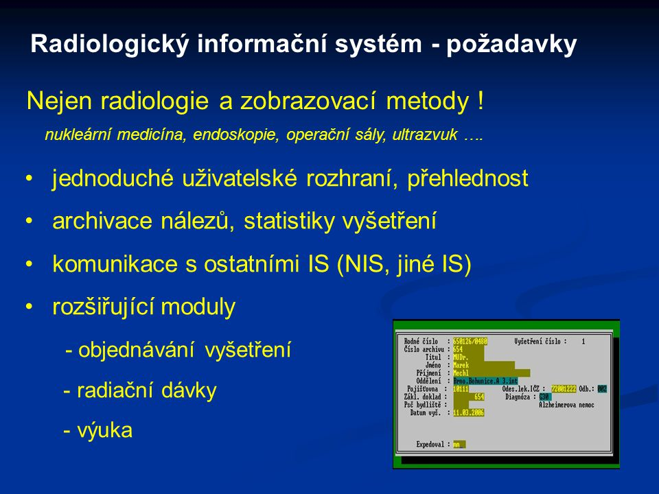 Radiologický informační systém - požadavky jednoduché uživatelské rozhraní, přehlednost archivace nálezů, statistiky vyšetření komunikace s ostatními IS (NIS, jiné IS) rozšiřující moduly - objednávání vyšetření - radiační dávky - výuka Nejen radiologie a zobrazovací metody .