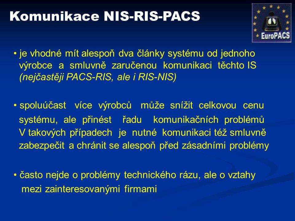 Komunikace NIS-RIS-PACS je vhodné mít alespoň dva články systému od jednoho výrobce a smluvně zaručenou komunikaci těchto IS (nejčastěji PACS-RIS, ale i RIS-NIS) spoluúčast více výrobců může snížit celkovou cenu systému, ale přinést řadu komunikačních problémů V takových případech je nutné komunikaci též smluvně zabezpečit a chránit se alespoň před zásadními problémy často nejde o problémy technického rázu, ale o vztahy mezi zainteresovanými firmami