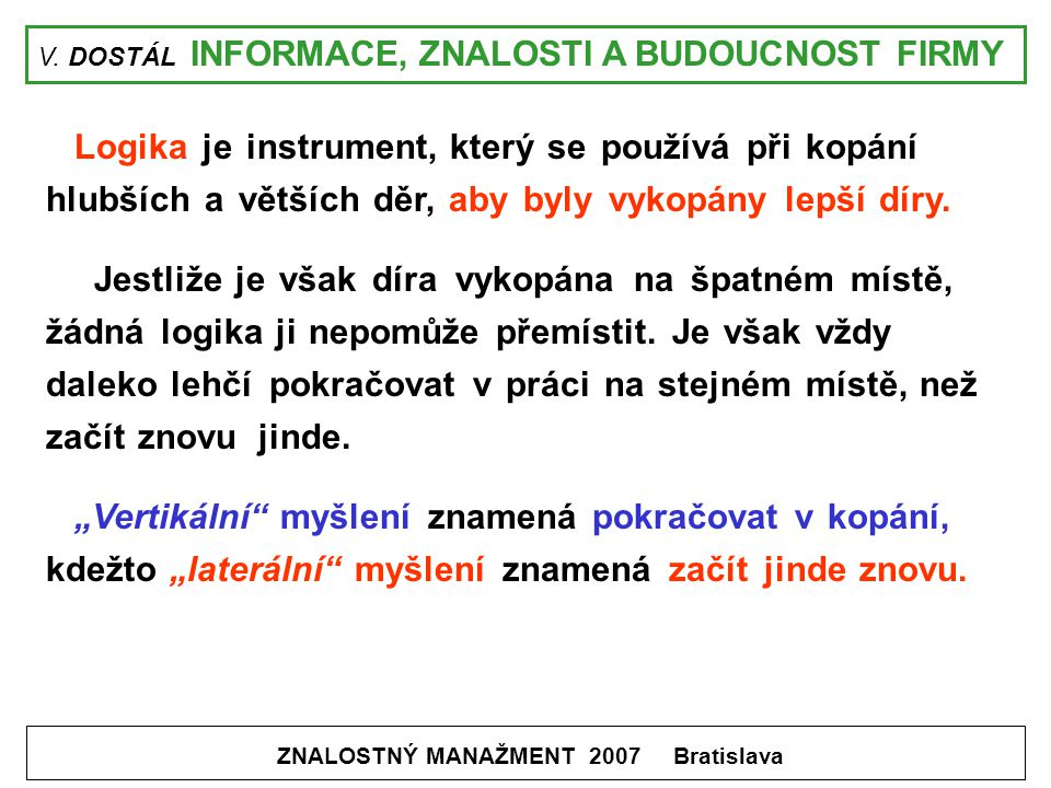 V. DOSTÁL INFORMACE, ZNALOSTI A BUDOUCNOST FIRMY ZNALOSTNÝ MANAŽMENT 2007 Bratislava Logika je instrument, který se používá při kopání hlubších a větš