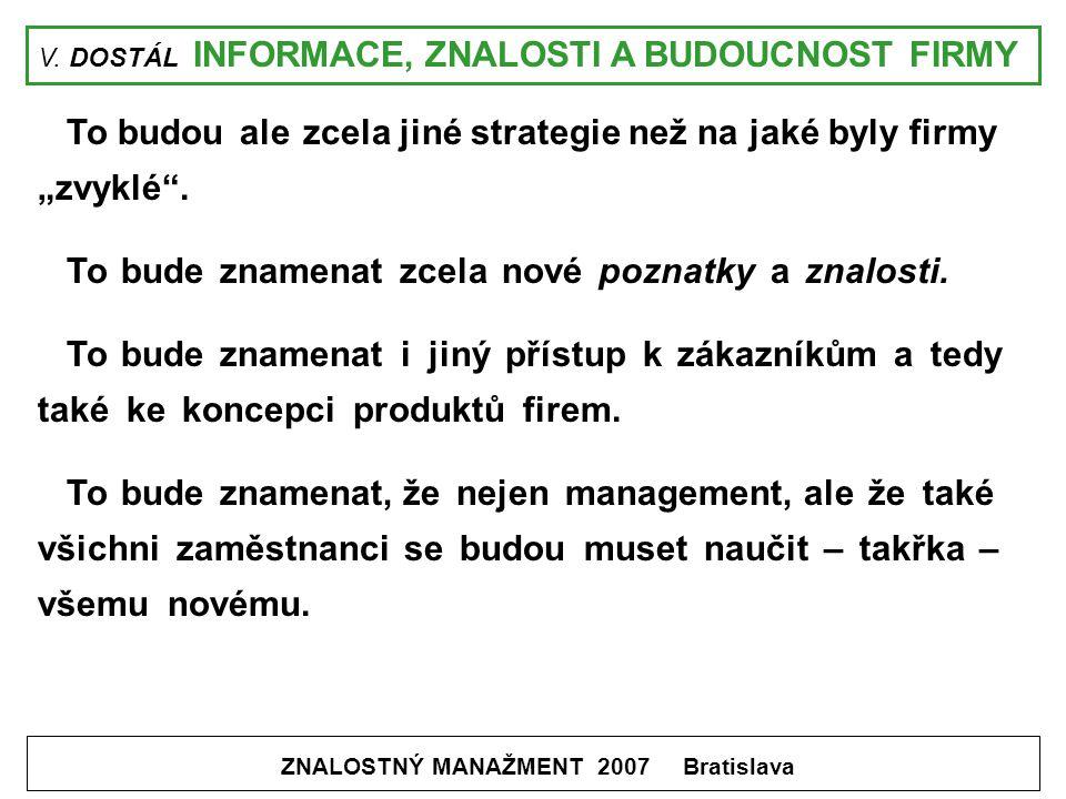 """V. DOSTÁL INFORMACE, ZNALOSTI A BUDOUCNOST FIRMY ZNALOSTNÝ MANAŽMENT 2007 Bratislava To budou ale zcela jiné strategie než na jaké byly firmy """"zvyklé"""""""