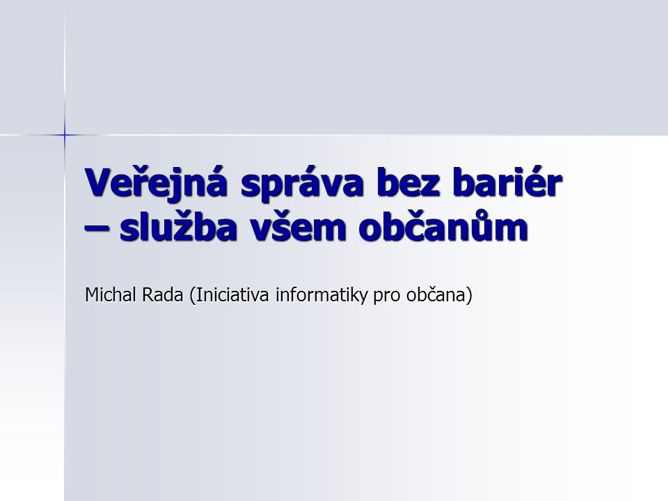 Veřejná správa bez bariér – služba všem občanům Michal Rada (Iniciativa informatiky pro občana)