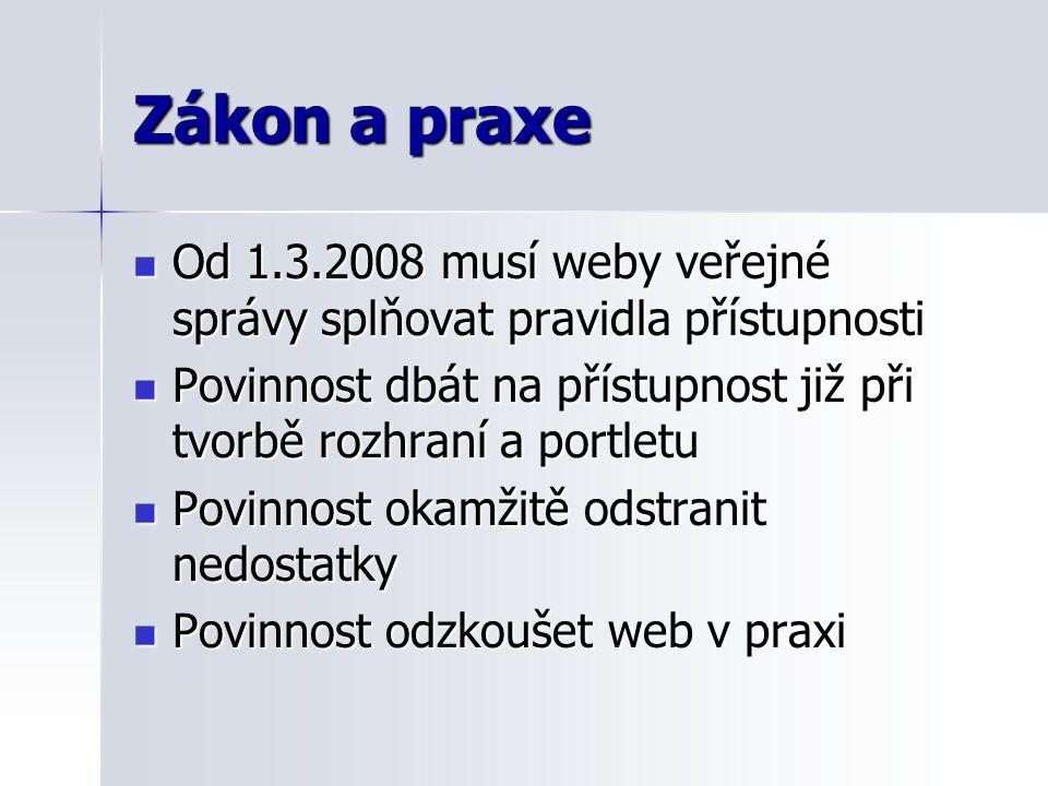 Zákon a praxe Od 1.3.2008 musí weby veřejné správy splňovat pravidla přístupnosti Od 1.3.2008 musí weby veřejné správy splňovat pravidla přístupnosti Povinnost dbát na přístupnost již při tvorbě rozhraní a portletu Povinnost dbát na přístupnost již při tvorbě rozhraní a portletu Povinnost okamžitě odstranit nedostatky Povinnost okamžitě odstranit nedostatky Povinnost odzkoušet web v praxi Povinnost odzkoušet web v praxi