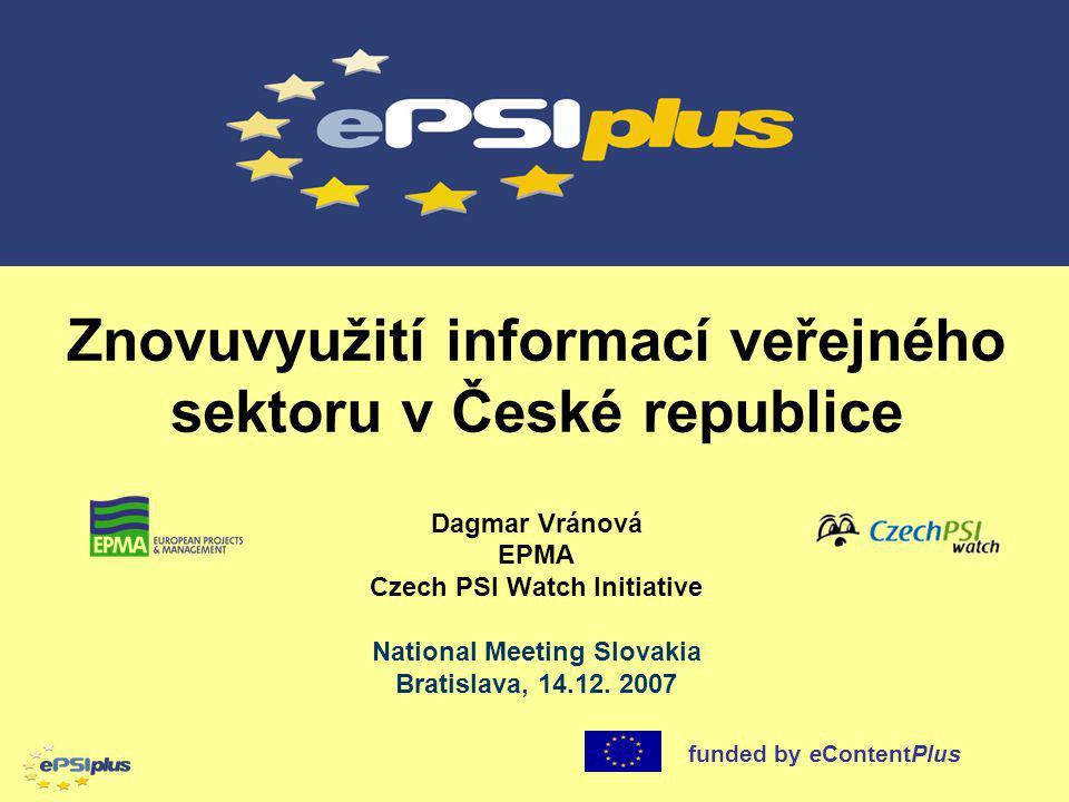 Dagmar Vránová EPMA Czech PSI Watch Initiative National Meeting Slovakia Bratislava, 14.12. 2007 funded by eContentPlus Znovuvyužití informací veřejné