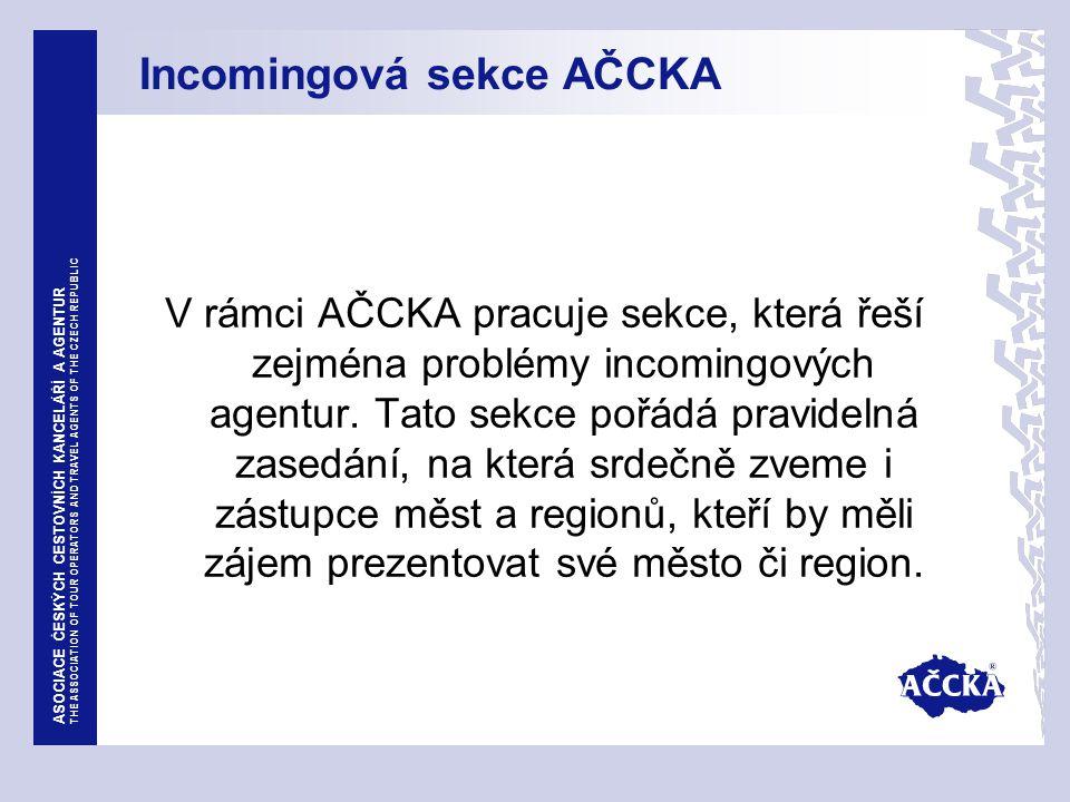 ASOCIACE ČESKÝCH CESTOVNÍCH KANCELÁŘÍ A AGENTUR THE ASSOCIATION OF TOUR OPERATORS AND TRAVEL AGENTS OF THE CZECH REPUBLIC Incomingová sekce AČCKA V rámci AČCKA pracuje sekce, která řeší zejména problémy incomingových agentur.
