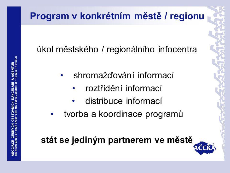 ASOCIACE ČESKÝCH CESTOVNÍCH KANCELÁŘÍ A AGENTUR THE ASSOCIATION OF TOUR OPERATORS AND TRAVEL AGENTS OF THE CZECH REPUBLIC Program v konkrétním městě / regionu úkol městského / regionálního infocentra shromažďování informací roztřídění informací distribuce informací tvorba a koordinace programů stát se jediným partnerem ve městě