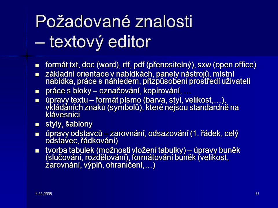 3.11.200511 Požadované znalosti – textový editor formát txt, doc (word), rtf, pdf (přenositelný), sxw (open office) formát txt, doc (word), rtf, pdf (přenositelný), sxw (open office) základní orientace v nabídkách, panely nástrojů, místní nabídka, práce s náhledem, přizpůsobení prostředí uživateli základní orientace v nabídkách, panely nástrojů, místní nabídka, práce s náhledem, přizpůsobení prostředí uživateli práce s bloky – označování, kopírování, … práce s bloky – označování, kopírování, … úpravy textu – formát písmo (barva, styl, velikost,…), vkládáních znaků (symbolů), které nejsou standardně na klávesnici úpravy textu – formát písmo (barva, styl, velikost,…), vkládáních znaků (symbolů), které nejsou standardně na klávesnici styly, šablony styly, šablony úpravy odstavců – zarovnání, odsazování (1.