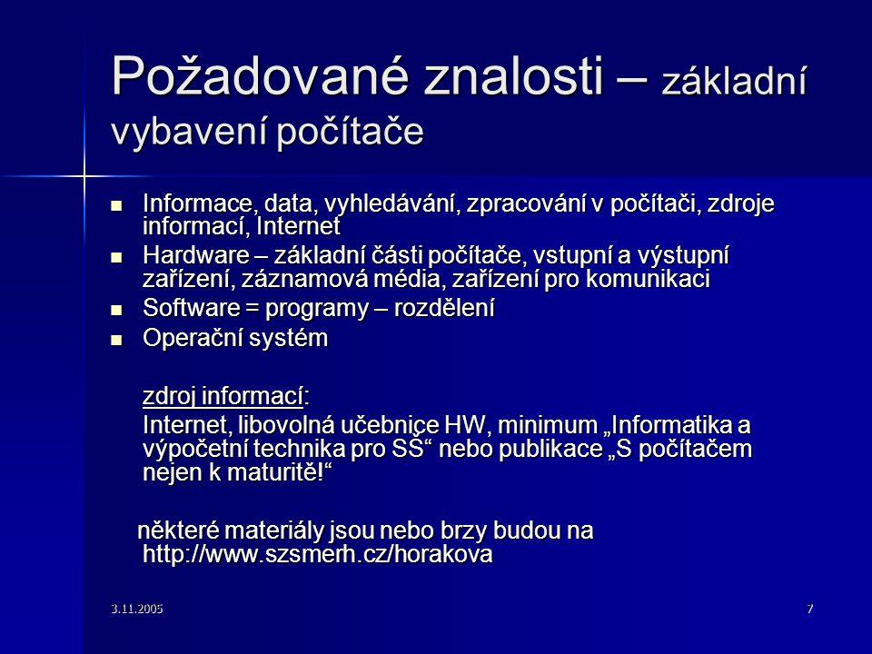 """3.11.20057 Požadované znalosti – základní vybavení počítače Informace, data, vyhledávání, zpracování v počítači, zdroje informací, Internet Informace, data, vyhledávání, zpracování v počítači, zdroje informací, Internet Hardware – základní části počítače, vstupní a výstupní zařízení, záznamová média, zařízení pro komunikaci Hardware – základní části počítače, vstupní a výstupní zařízení, záznamová média, zařízení pro komunikaci Software = programy – rozdělení Software = programy – rozdělení Operační systém Operační systém zdroj informací: Internet, libovolná učebnice HW, minimum """"Informatika a výpočetní technika pro SŠ nebo publikace """"S počítačem nejen k maturitě! některé materiály jsou nebo brzy budou na http://www.szsmerh.cz/horakova některé materiály jsou nebo brzy budou na http://www.szsmerh.cz/horakova"""
