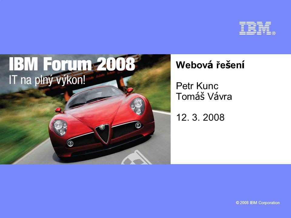 © 2008 IBM Corporation Webov á ře š en í Petr Kunc Tom áš V á vra 12. 3. 2008