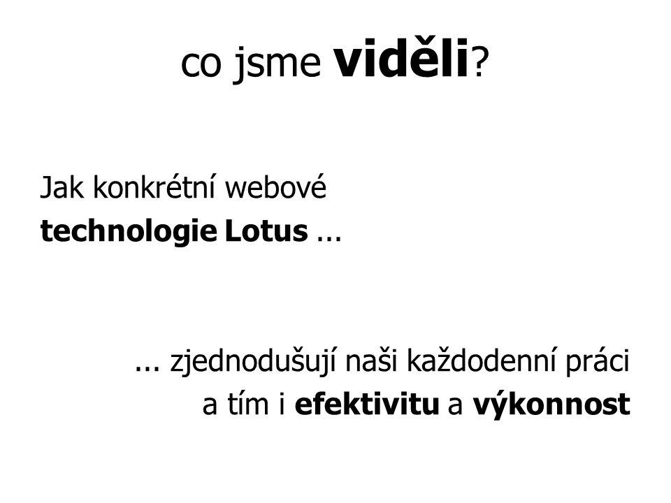co jsme viděli ? Jak konkrétní webové technologie Lotus...... zjednodušují naši každodenní práci a tím i efektivitu a výkonnost