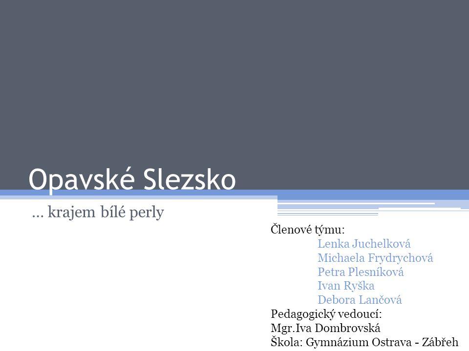 Opavské Slezsko … krajem bílé perly Členové týmu: Lenka Juchelková Michaela Frydrychová Petra Plesníková Ivan Ryška Debora Lančová Pedagogický vedoucí