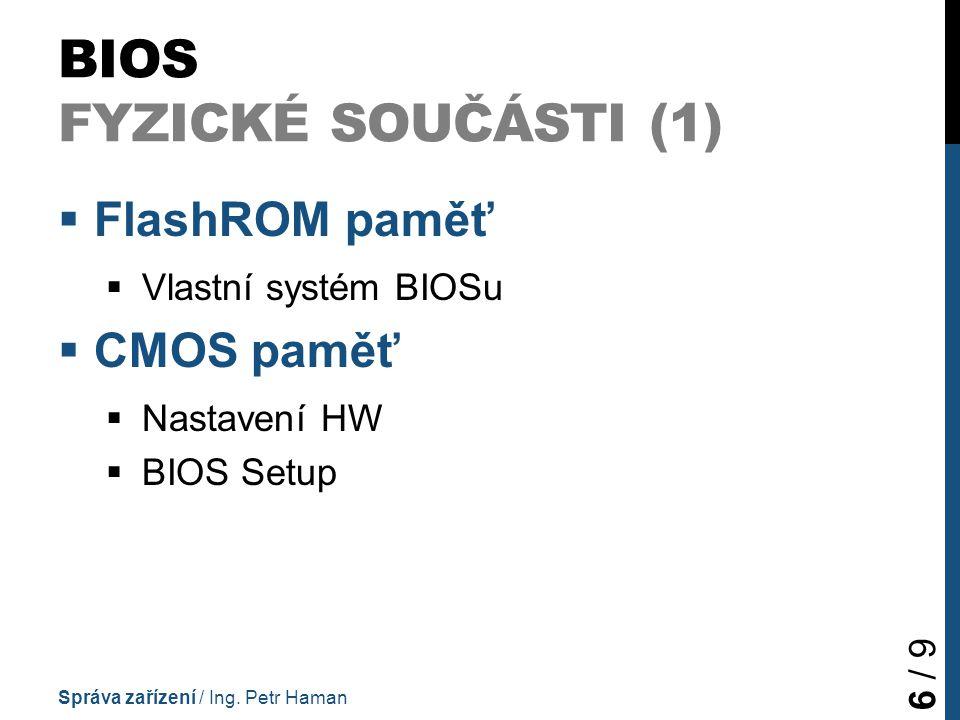 BIOS FYZICKÉ SOUČÁSTI (1)  FlashROM paměť  Vlastní systém BIOSu  CMOS paměť  Nastavení HW  BIOS Setup Správa zařízení / Ing. Petr Haman 6 / 9