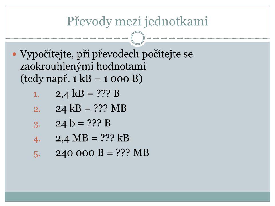 Převody mezi jednotkami Vypočítejte, při převodech počítejte se zaokrouhlenými hodnotami (tedy např. 1 kB = 1 000 B) 1. 2,4 kB = ??? B 2. 24 kB = ???