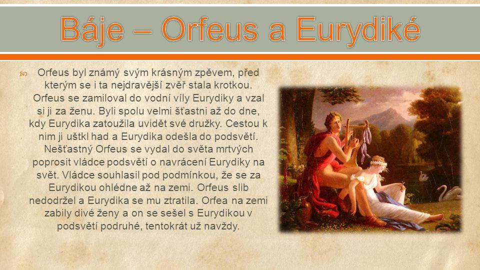  Orfeus byl známý svým krásným zpěvem, před kterým se i ta nejdravější zvěř stala krotkou. Orfeus se zamiloval do vodní víly Eurydiky a vzal si ji za